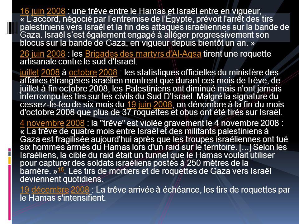16 juin 2008 : une trêve entre le Hamas et Israël entre en vigueur, « Laccord, négocié par lentremise de lÉgypte, prévoit l arrêt des tirs palestiniens vers Israël et la fin des attaques israéliennes sur la bande de Gaza.