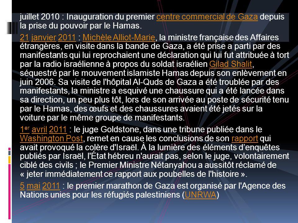 juillet 2010 : Inauguration du premier centre commercial de Gaza depuis la prise du pouvoir par le Hamas.centre commercial de Gaza 2121 janvier 2011 : Michèle Alliot-Marie, la ministre française des Affaires étrangères, en visite dans la bande de Gaza, a été prise a parti par des manifestants qui lui reprochaient une déclaration qui lui fut attribuée à tort par la radio israélienne à propos du soldat israélien Gilad Shalit, séquestré par le mouvement islamiste Hamas depuis son enlèvement en juin 2006.