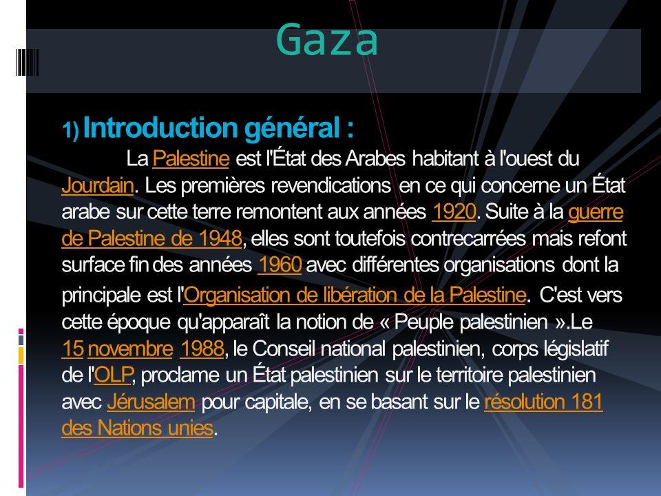 Gaza 1) Introduction général : La Palestine est l'État des Arabes habitant à l'ouest du Jourdain. Les premières revendications en ce qui concerne un É