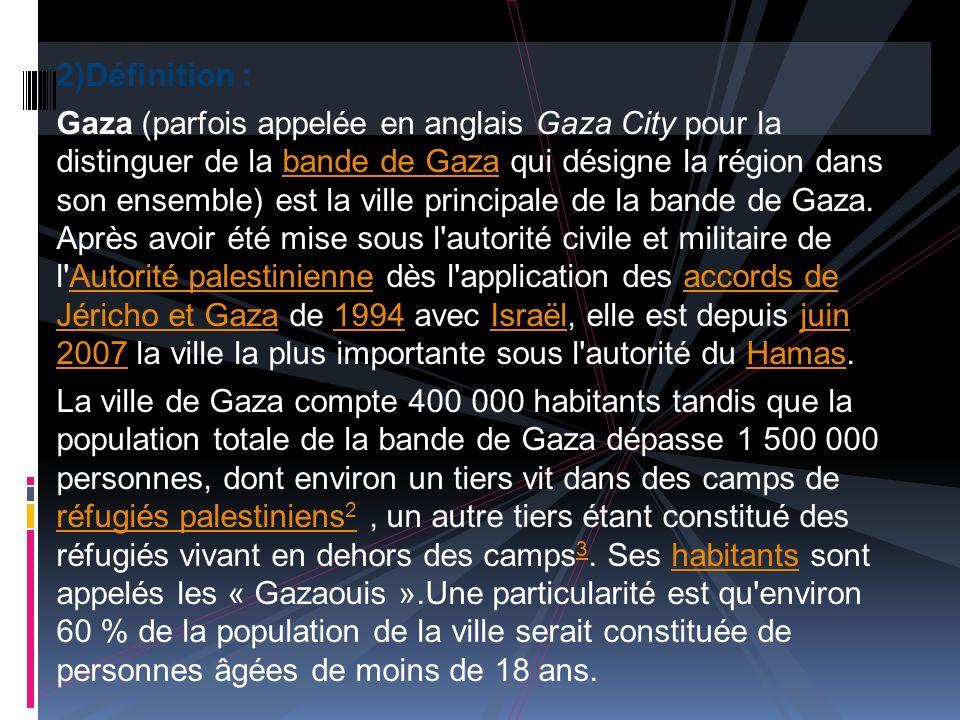 2)Définition : Gaza (parfois appelée en anglais Gaza City pour la distinguer de la bande de Gaza qui désigne la région dans son ensemble) est la ville principale de la bande de Gaza.