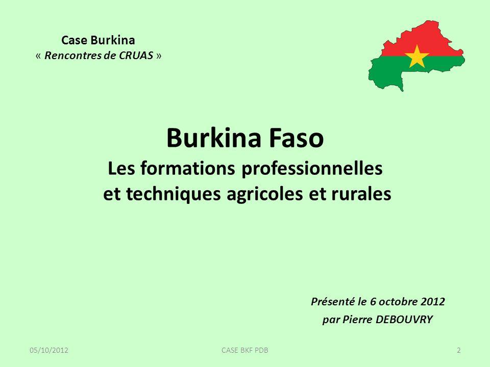 Burkina Faso Les formations professionnelles et techniques agricoles et rurales Présenté le 6 octobre 2012 par Pierre DEBOUVRY Case Burkina « Rencontres de CRUAS » 05/10/20122CASE BKF PDB