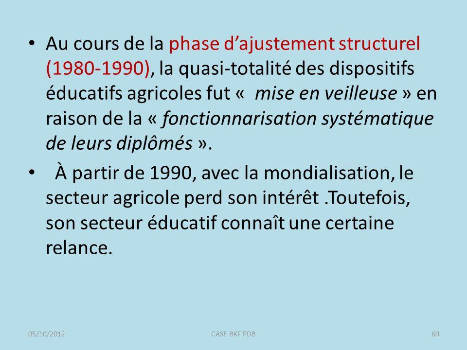 Au cours de la phase dajustement structurel (1980-1990), la quasi-totalité des dispositifs éducatifs agricoles fut « mise en veilleuse » en raison de la « fonctionnarisation systématique de leurs diplômés ».