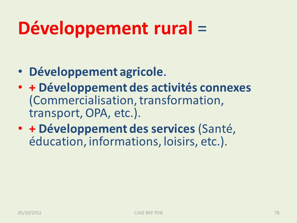 05/10/2012CASE BKF PDB78 Développement rural = Développement agricole. + Développement des activités connexes (Commercialisation, transformation, tran