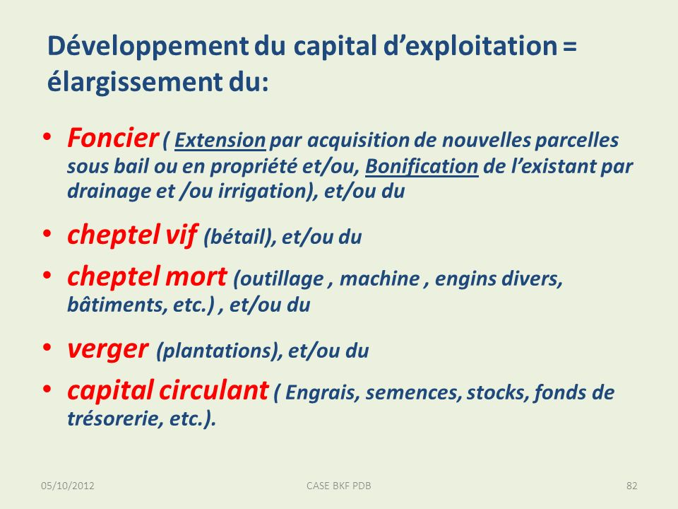 05/10/2012CASE BKF PDB82 Développement du capital dexploitation = élargissement du: Foncier ( Extension par acquisition de nouvelles parcelles sous bail ou en propriété et/ou, Bonification de lexistant par drainage et /ou irrigation), et/ou du cheptel vif (bétail), et/ou du cheptel mort (outillage, machine, engins divers, bâtiments, etc.), et/ou du verger (plantations), et/ou du capital circulant ( Engrais, semences, stocks, fonds de trésorerie, etc.).