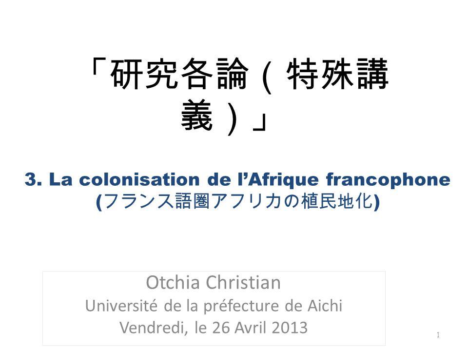 Otchia Christian Université de la préfecture de Aichi Vendredi, le 26 Avril 2013 1 3. La colonisation de lAfrique francophone ( )