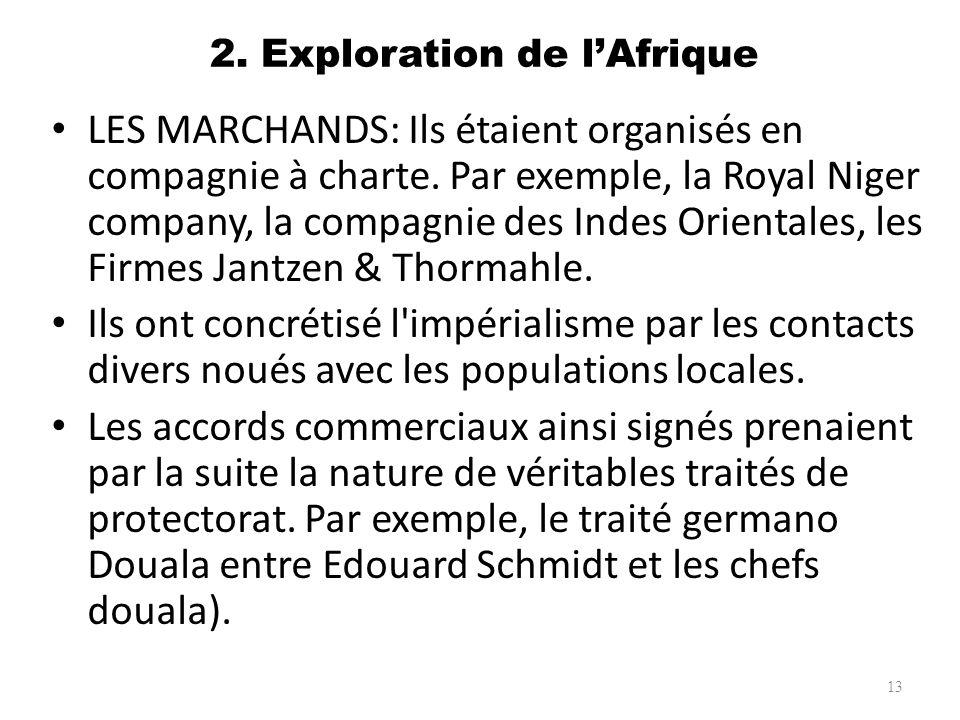 2. Exploration de lAfrique LES MARCHANDS: Ils étaient organisés en compagnie à charte. Par exemple, la Royal Niger company, la compagnie des Indes Ori