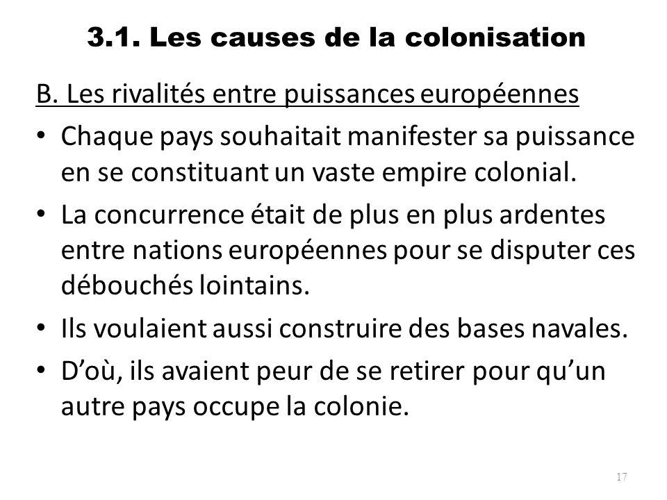 3.1. Les causes de la colonisation B. Les rivalités entre puissances européennes Chaque pays souhaitait manifester sa puissance en se constituant un v
