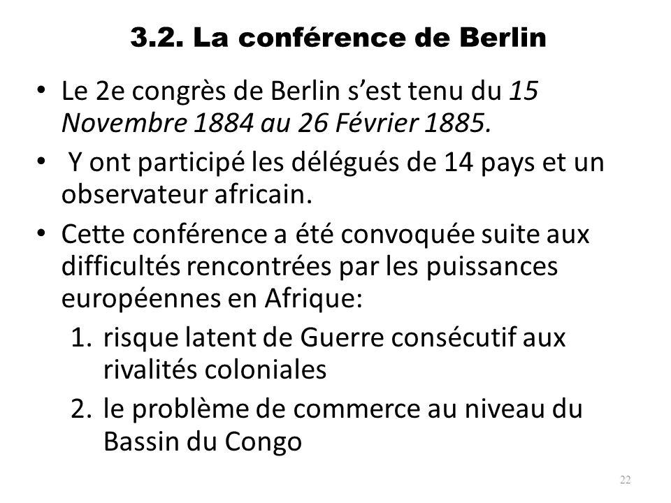 3.2. La conférence de Berlin Le 2e congrès de Berlin sest tenu du 15 Novembre 1884 au 26 Février 1885. Y ont participé les délégués de 14 pays et un o