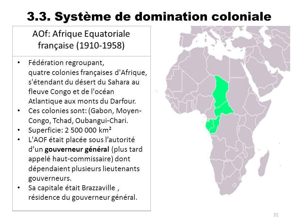 3.3. Système de domination coloniale 31 AOf: Afrique Equatoriale française (1910-1958) Fédération regroupant, quatre colonies françaises d'Afrique, s'