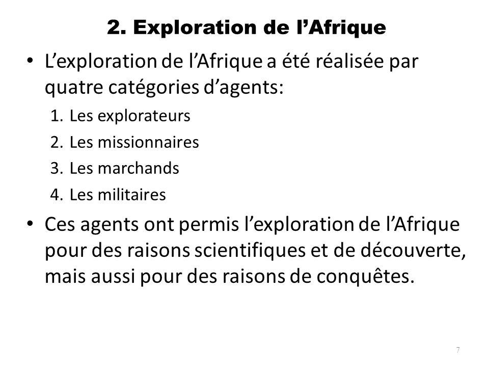 2. Exploration de lAfrique Lexploration de lAfrique a été réalisée par quatre catégories dagents: 1.Les explorateurs 2.Les missionnaires 3.Les marchan