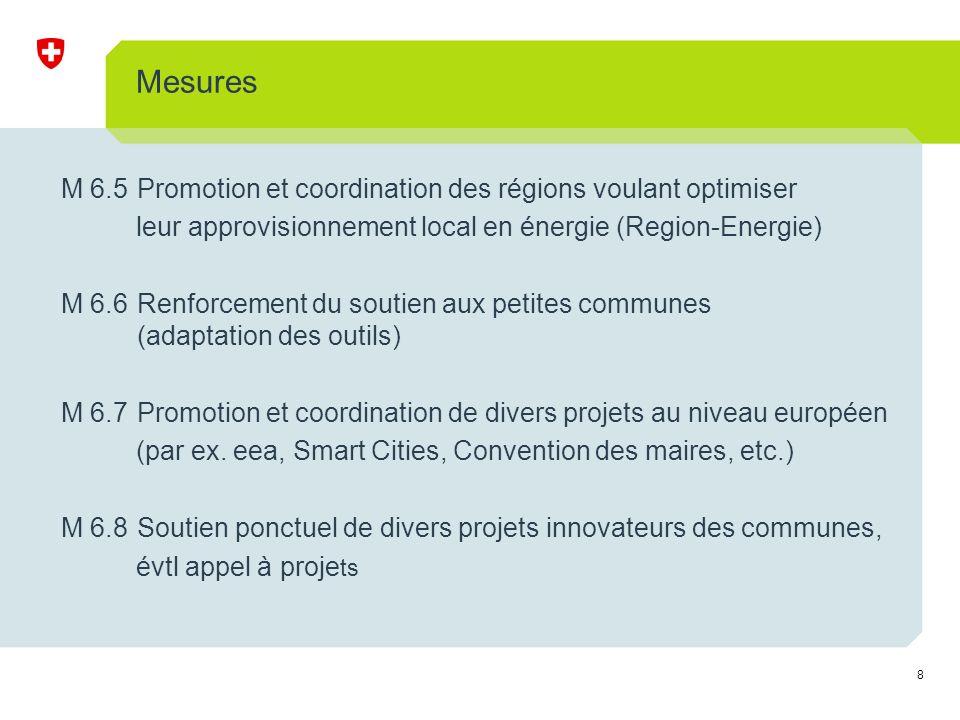8 Mesures M 6.5Promotion et coordination des régions voulant optimiser leur approvisionnement local en énergie (Region-Energie) M 6.6Renforcement du soutien aux petites communes (adaptation des outils) M 6.7Promotion et coordination de divers projets au niveau européen (par ex.
