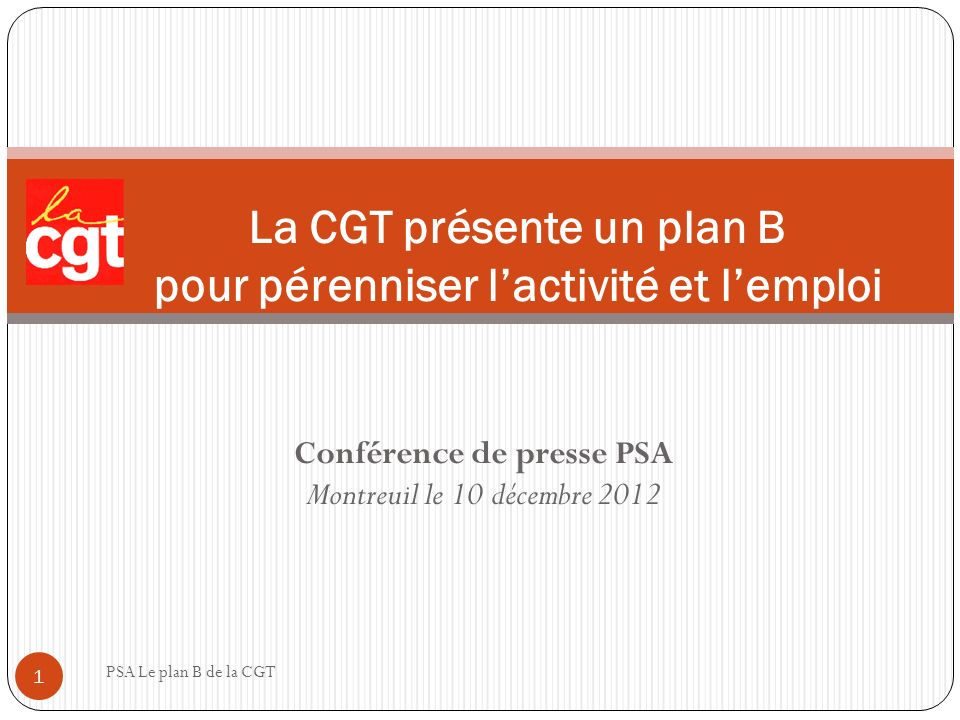 Conférence de presse PSA Montreuil le 10 décembre 2012 PSA Le plan B de la CGT 1 La CGT présente un plan B pour pérenniser lactivité et lemploi