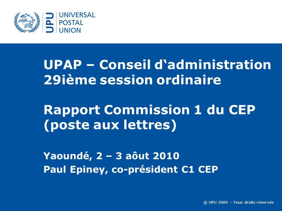 © UPU 2009 – Tous droits réservés UPAP – Conseil dadministration 29ième session ordinaire Rapport Commission 1 du CEP (poste aux lettres) Yaoundé, 2 – 3 aôut 2010 Paul Epiney, co-président C1 CEP
