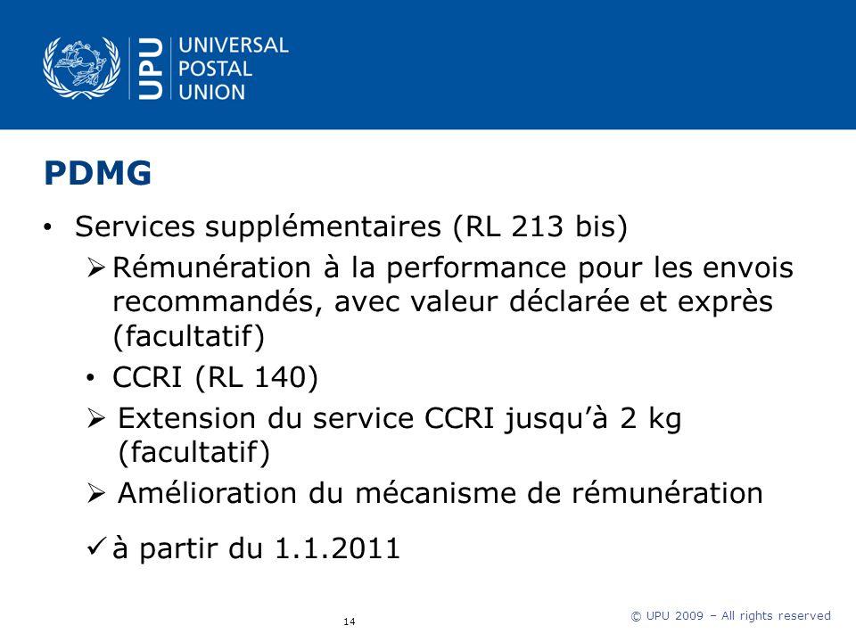 © UPU 2009 – All rights reserved PDMG Services supplémentaires (RL 213 bis) Rémunération à la performance pour les envois recommandés, avec valeur déclarée et exprès (facultatif) CCRI (RL 140) Extension du service CCRI jusquà 2 kg (facultatif) Amélioration du mécanisme de rémunération à partir du 1.1.2011 14