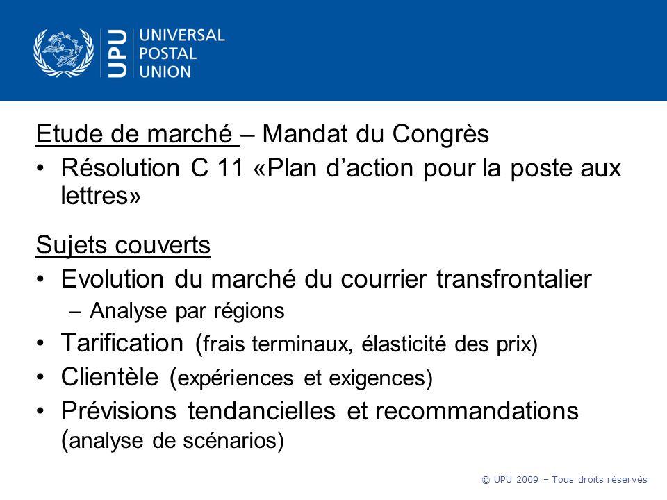 © UPU 2009 – Tous droits réservés Etude de marché – Mandat du Congrès Résolution C 11 «Plan daction pour la poste aux lettres» Sujets couverts Evoluti