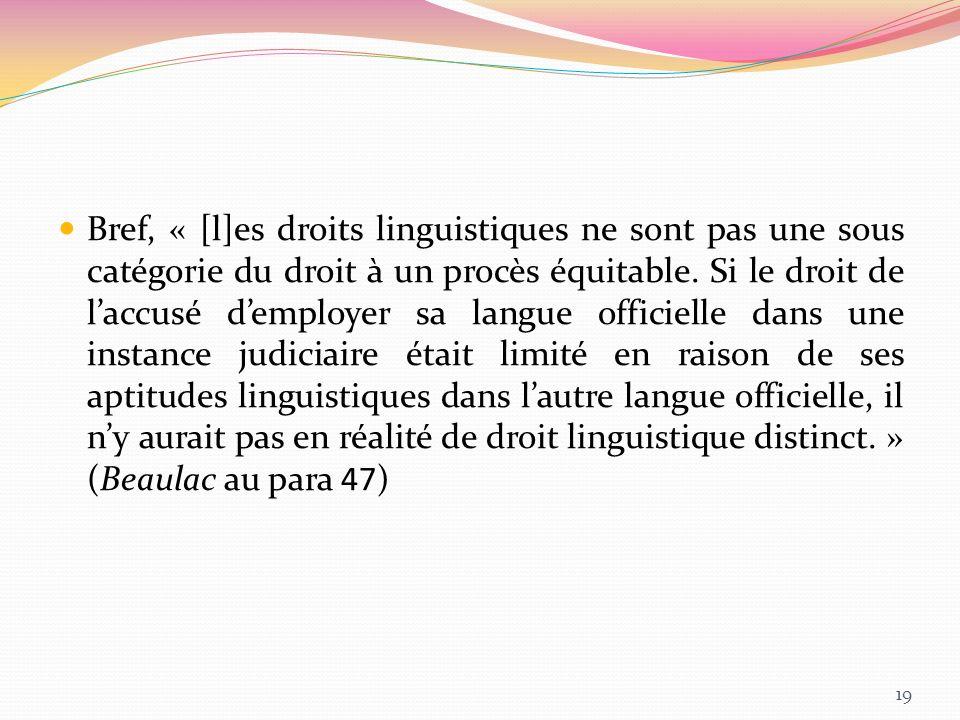 Bref, « [l]es droits linguistiques ne sont pas une sous catégorie du droit à un procès équitable. Si le droit de laccusé demployer sa langue officiell
