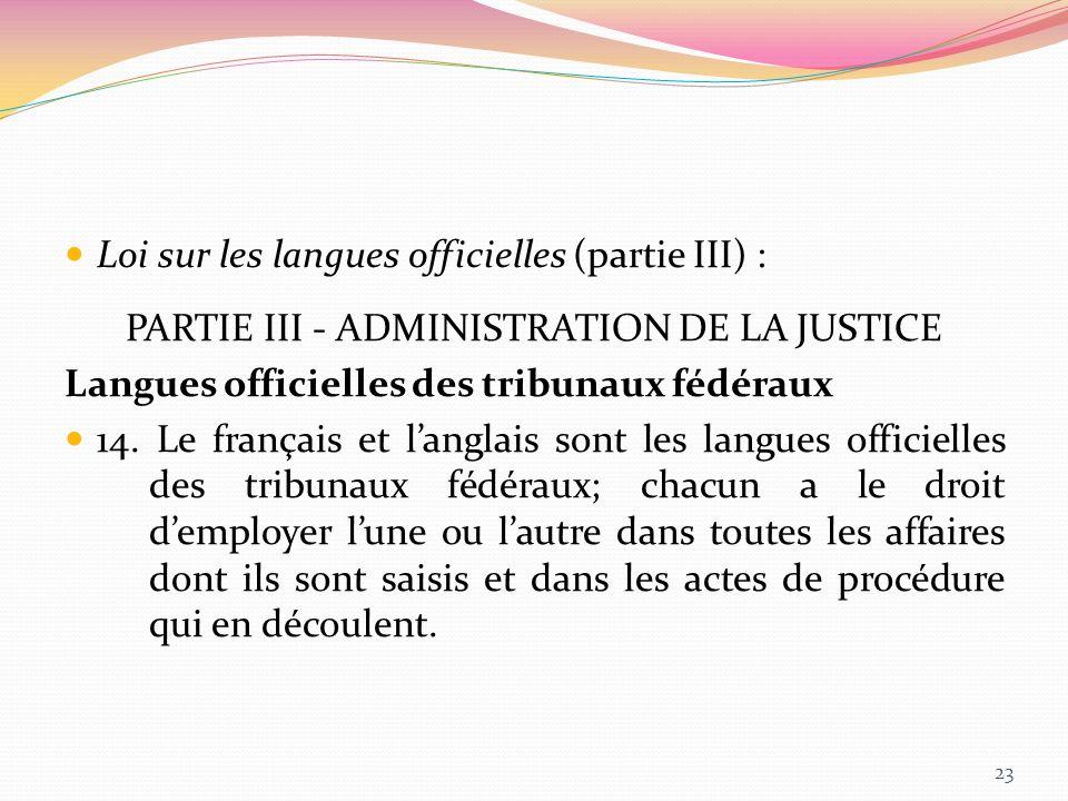 Loi sur les langues officielles (partie III) : PARTIE III - ADMINISTRATION DE LA JUSTICE Langues officielles des tribunaux fédéraux 14. Le français et