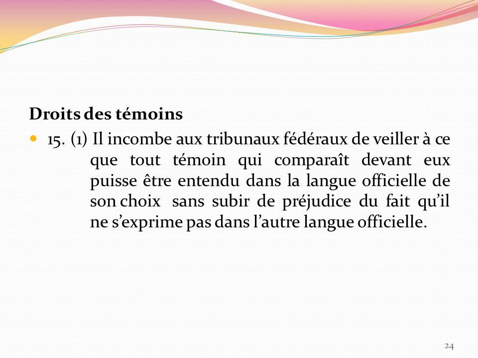 Droits des témoins 15. (1) Il incombe aux tribunaux fédéraux de veiller à ce que tout témoin qui comparaît devant eux puisse être entendu dans la lang