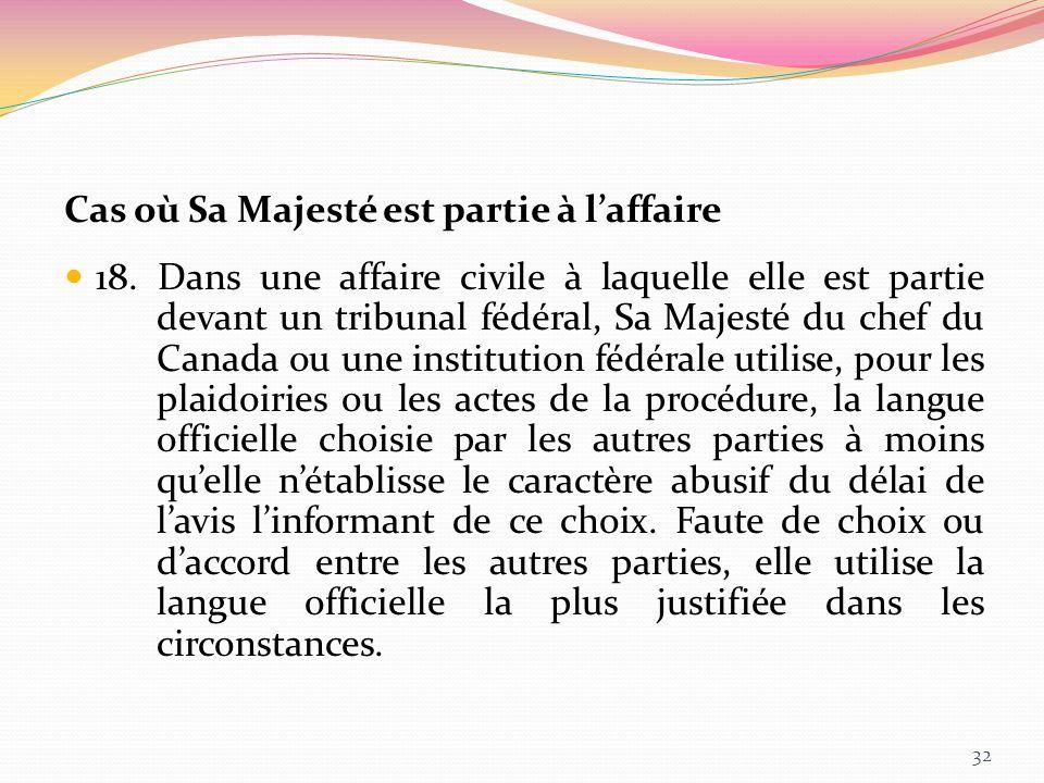 Cas où Sa Majesté est partie à laffaire 18. Dans une affaire civile à laquelle elle est partie devant un tribunal fédéral, Sa Majesté du chef du Canad