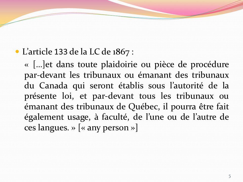 Larticle 133 de la LC de 1867 : « […]et dans toute plaidoirie ou pièce de procédure par-devant les tribunaux ou émanant des tribunaux du Canada qui se