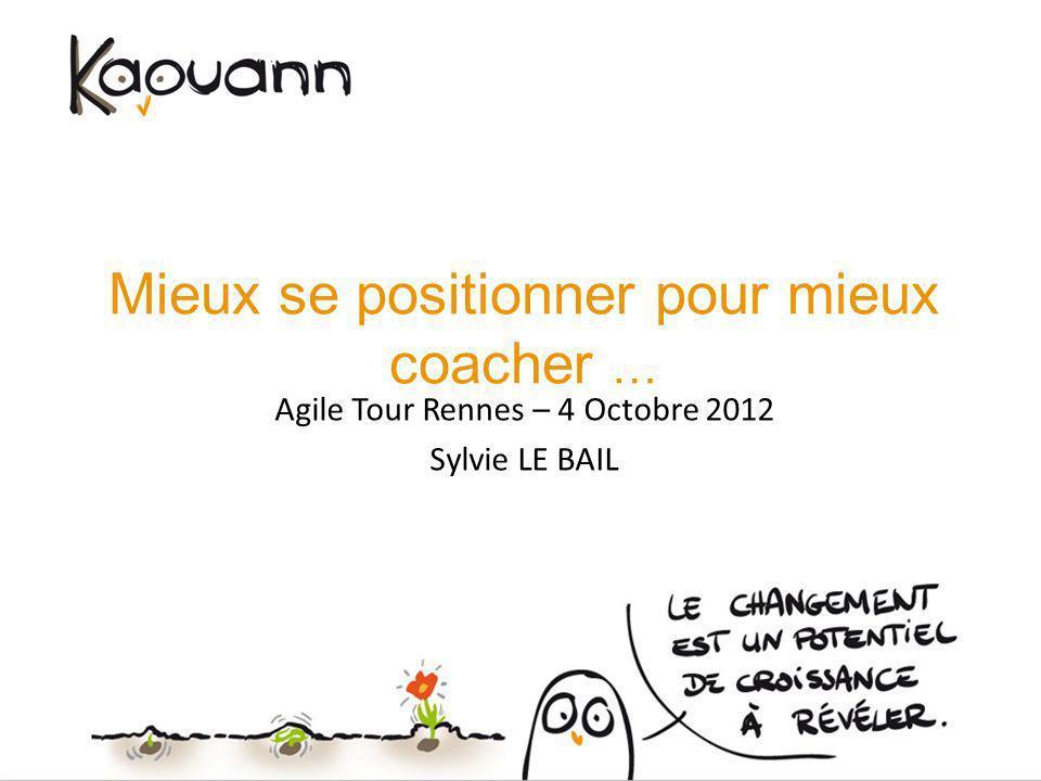 Mieux se positionner pour mieux coacher … Agile Tour Rennes – 4 Octobre 2012 Sylvie LE BAIL