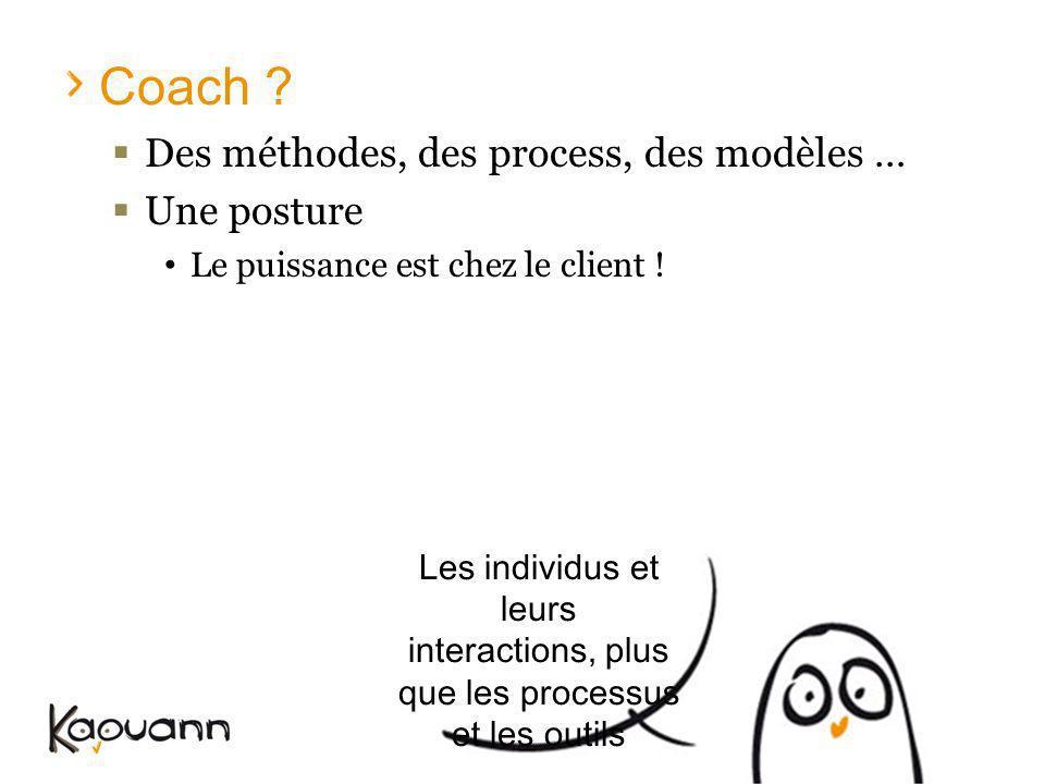 Coach ? Des méthodes, des process, des modèles … Une posture Le puissance est chez le client ! Les individus et leurs interactions, plus que les proce