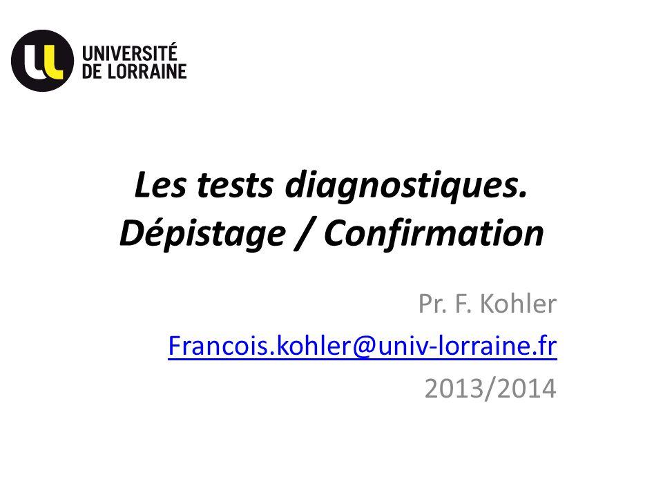 Les tests diagnostiques. Dépistage / Confirmation Pr. F. Kohler Francois.kohler@univ-lorraine.fr 2013/2014