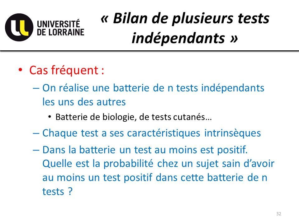 « Bilan de plusieurs tests indépendants » Cas fréquent : – On réalise une batterie de n tests indépendants les uns des autres Batterie de biologie, de tests cutanés… – Chaque test a ses caractéristiques intrinsèques – Dans la batterie un test au moins est positif.