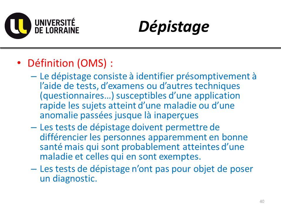 Dépistage Définition (OMS) : – Le dépistage consiste à identifier présomptivement à laide de tests, dexamens ou dautres techniques (questionnaires…) s