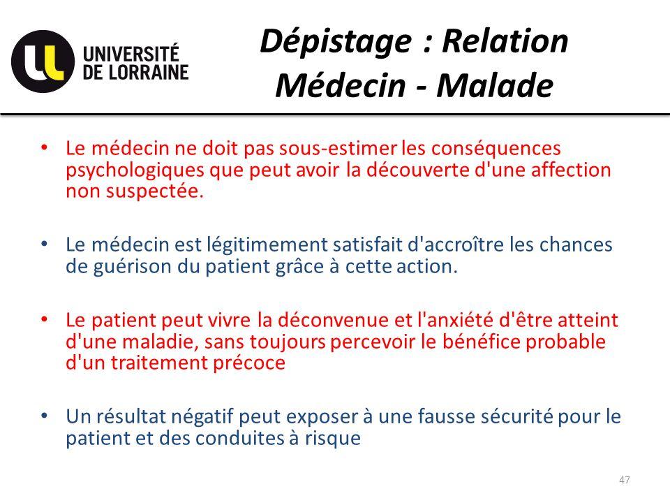 Dépistage : Relation Médecin - Malade Le médecin ne doit pas sous-estimer les conséquences psychologiques que peut avoir la découverte d une affection non suspectée.