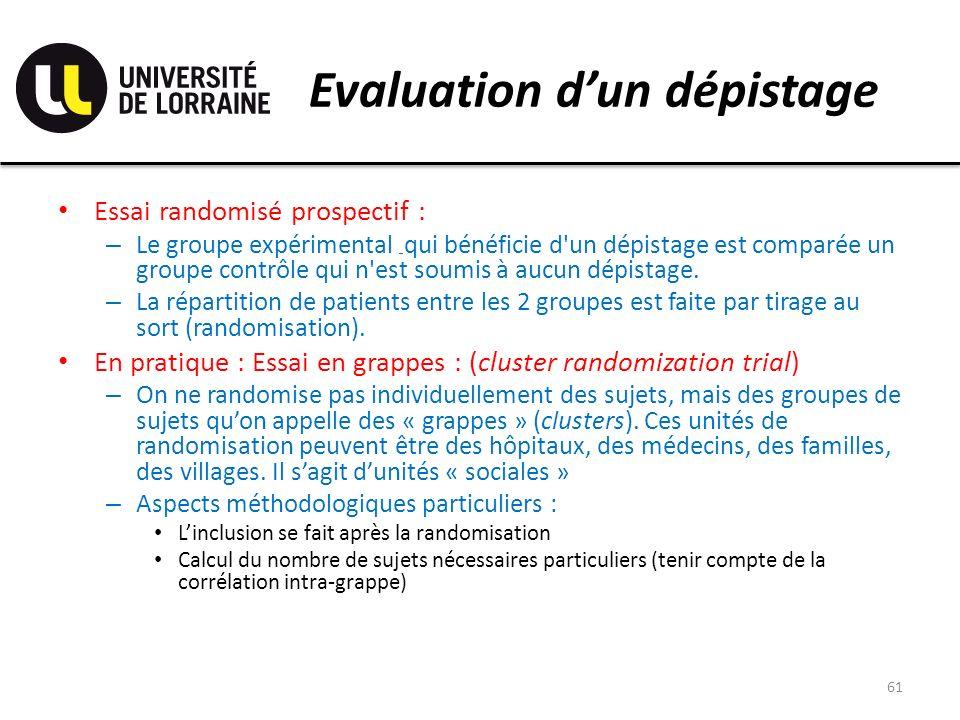 Evaluation dun dépistage Essai randomisé prospectif : – Le groupe expérimental __ qui bénéficie d un dépistage est comparée un groupe contrôle qui n est soumis à aucun dépistage.
