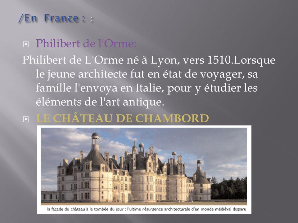 Philibert de l'Orme: Philibert de L'Orme né à Lyon, vers 1510.Lorsque le jeune architecte fut en état de voyager, sa famille l'envoya en Italie, pour