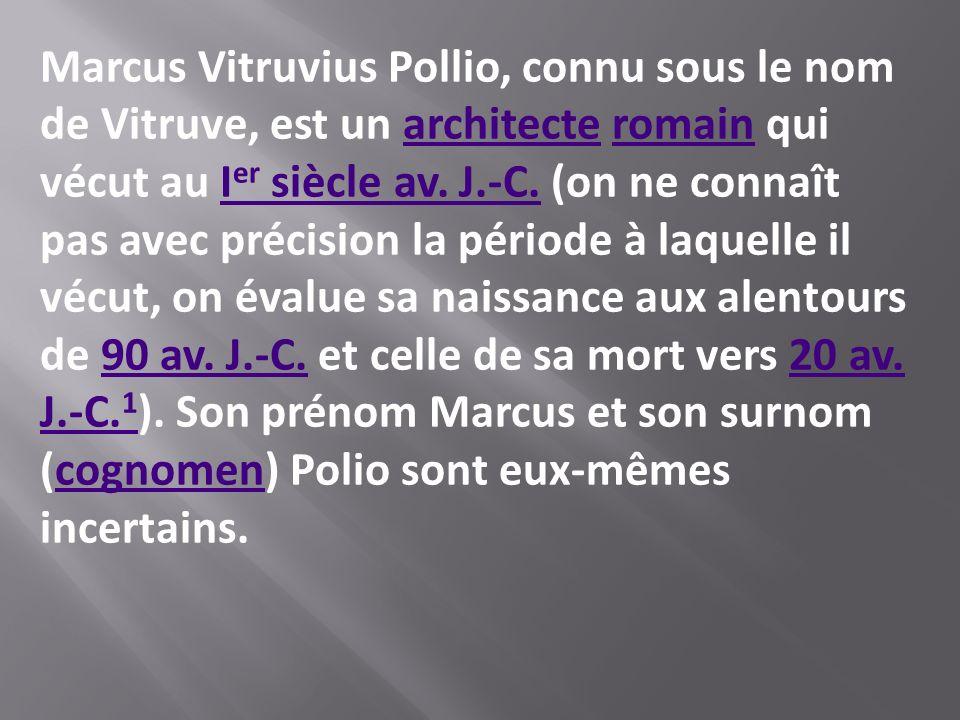 Marcus Vitruvius Pollio, connu sous le nom de Vitruve, est un architecte romain quiarchitecteromain vécut au I er siècle av. J.-C. (on ne connaît pas