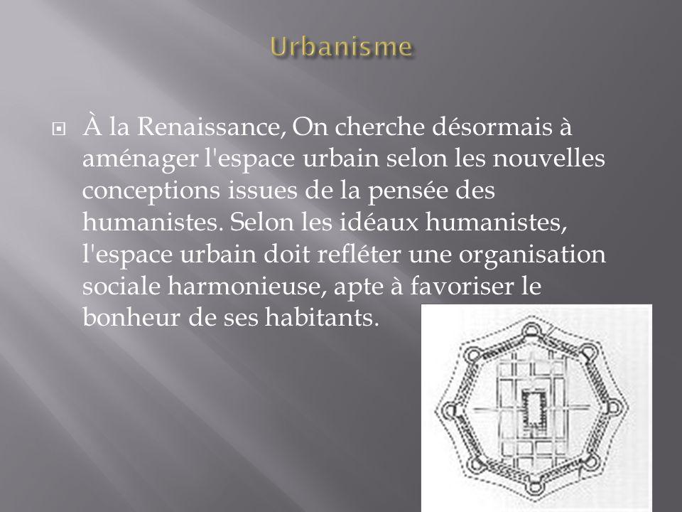 À la Renaissance, On cherche désormais à aménager l'espace urbain selon les nouvelles conceptions issues de la pensée des humanistes. Selon les idéaux