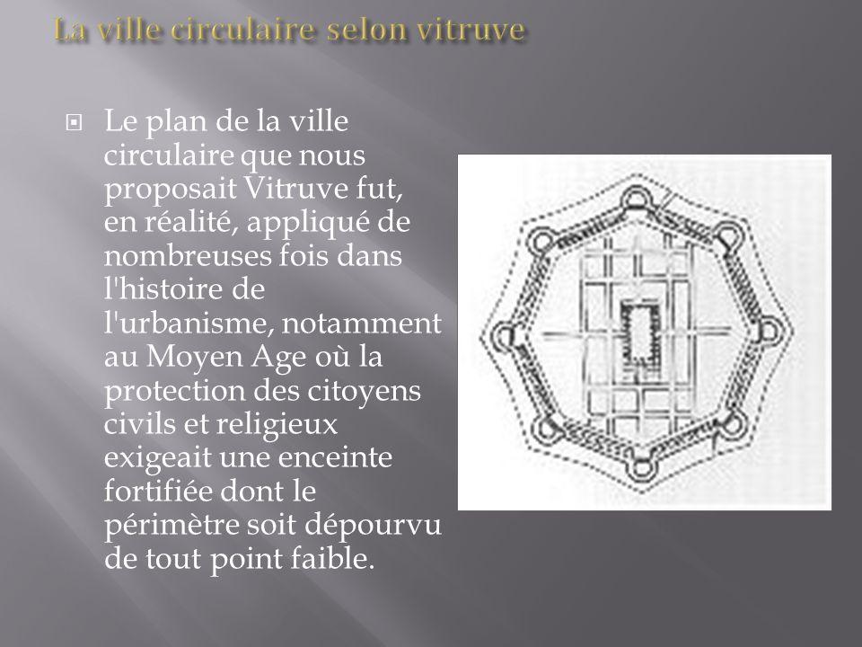 Le plan de la ville circulaire que nous proposait Vitruve fut, en réalité, appliqué de nombreuses fois dans l'histoire de l'urbanisme, notamment au Mo