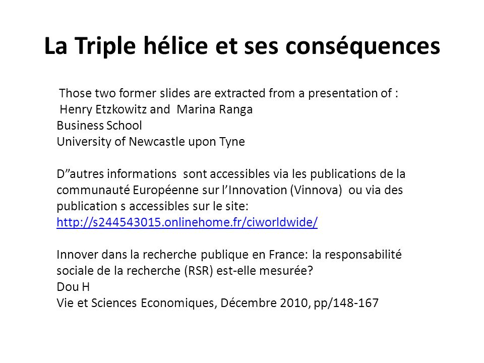 La Triple hélice et ses conséquences Those two former slides are extracted from a presentation of : Henry Etzkowitz and Marina Ranga Business School University of Newcastle upon Tyne Dautres informations sont accessibles via les publications de la communauté Européenne sur lInnovation (Vinnova) ou via des publication s accessibles sur le site: http://s244543015.onlinehome.fr/ciworldwide/ Innover dans la recherche publique en France: la responsabilité sociale de la recherche (RSR) est-elle mesurée.
