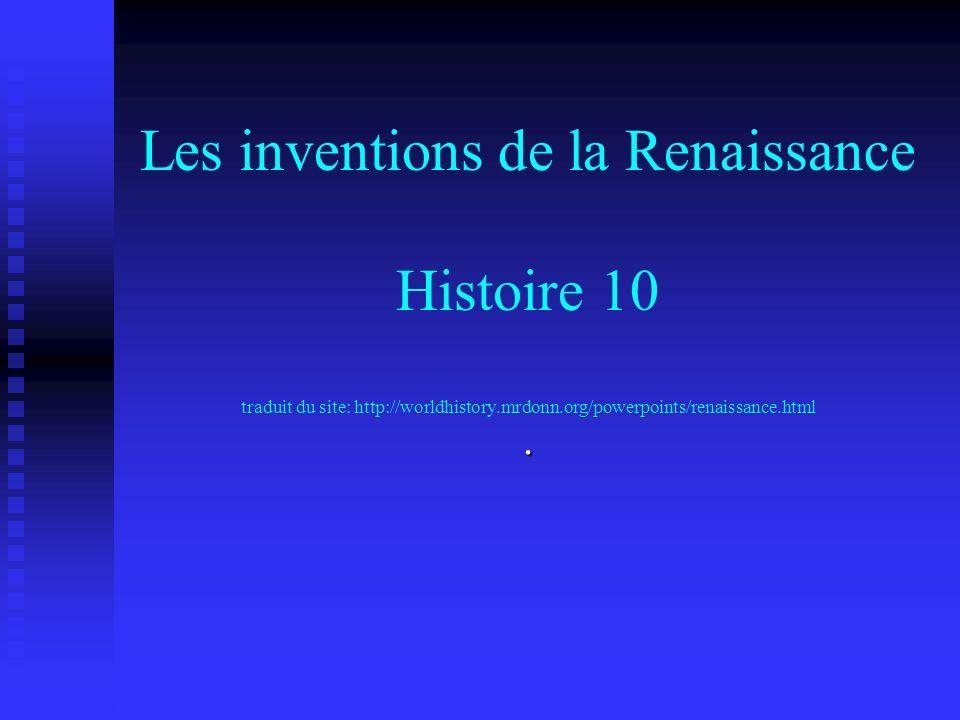 Les inventions de la Renaissance Histoire 10 traduit du site: http://worldhistory.mrdonn.org/powerpoints/renaissance.html.