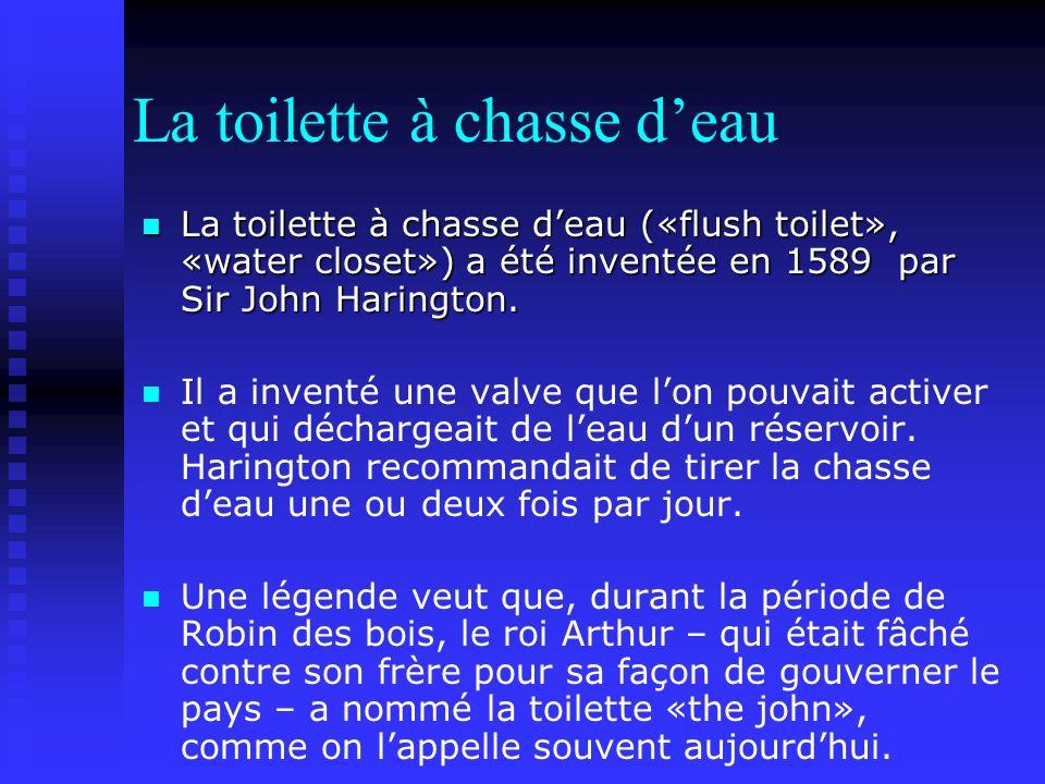 La toilette à chasse deau La toilette à chasse deau («flush toilet», «water closet») a été inventée en 1589 par Sir John Harington.
