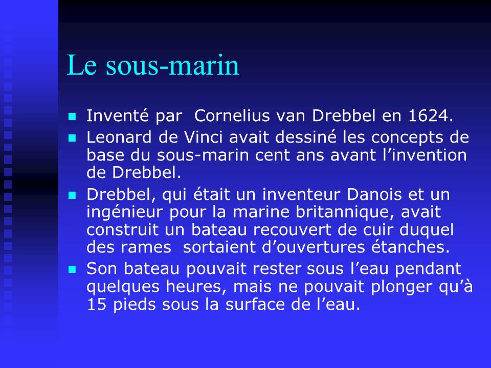 Le sous-marin Inventé par Cornelius van Drebbel en 1624. Leonard de Vinci avait dessiné les concepts de base du sous-marin cent ans avant linvention d