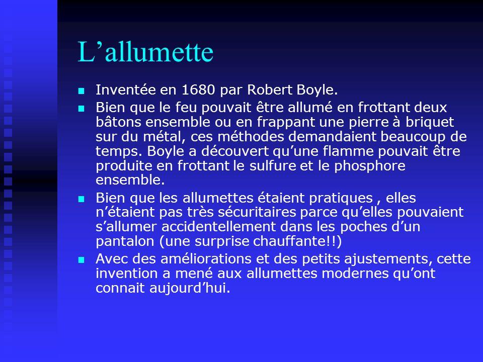 Lallumette Inventée en 1680 par Robert Boyle. Bien que le feu pouvait être allumé en frottant deux bâtons ensemble ou en frappant une pierre à briquet