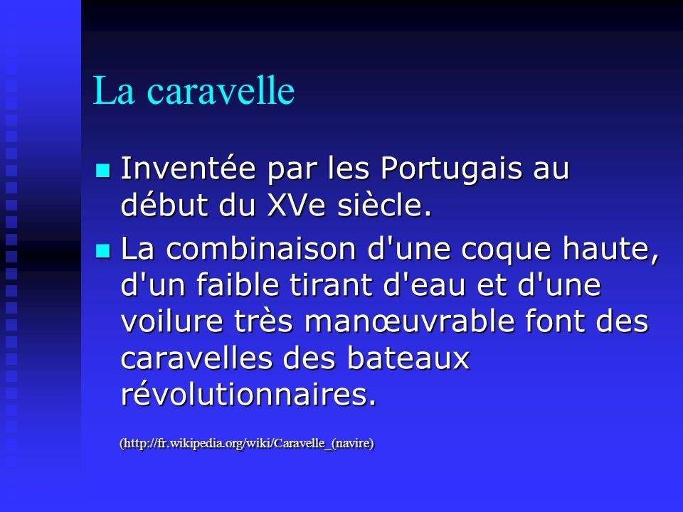 La caravelle Inventée par les Portugais au début du XVe siècle. Inventée par les Portugais au début du XVe siècle. La combinaison d'une coque haute, d