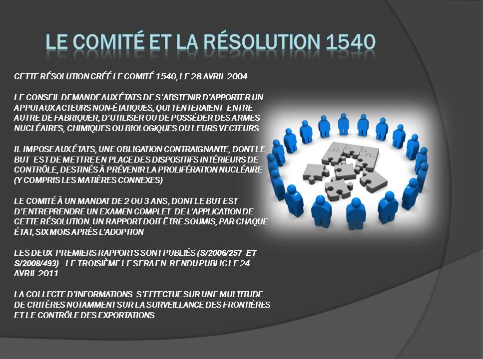 CETTE RÉSOLUTION CRÉÉ LE COMITÉ 1540, LE 28 AVRIL 2004 LE CONSEIL DEMANDE AUX ÉTATS DE SABSTENIR DAPPORTER UN APPUI AUX ACTEURS NON-ÉTATIQUES, QUI TENTERAIENT ENTRE AUTRE DE FABRIQUER, DUTILISER OU DE POSSÉDER DES ARMES NUCLÉAIRES, CHIMIQUES OU BIOLOGIQUES OU LEURS VECTEURS IL IMPOSE AUX ÉTATS, UNE OBLIGATION CONTRAIGNANTE, DONT LE BUT EST DE METTRE EN PLACE DES DISPOSITIFS INTÉRIEURS DE CONTRÔLE, DESTINÉS À PRÉVENIR LA PROLIFÉRATION NUCLÉAIRE (Y COMPRIS LES MATIÈRES CONNEXES) LE COMITÉ À UN MANDAT DE 2 OU 3 ANS, DONT LE BUT EST DENTREPRENDRE UN EXAMEN COMPLET DE LAPPLICATION DE CETTE RÉSOLUTION.