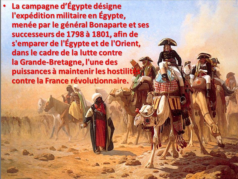 La campagne dÉgypte désigne l'expédition militaire en Égypte, menée par le général Bonaparte et ses successeurs de 1798 à 1801, afin de s'emparer de l