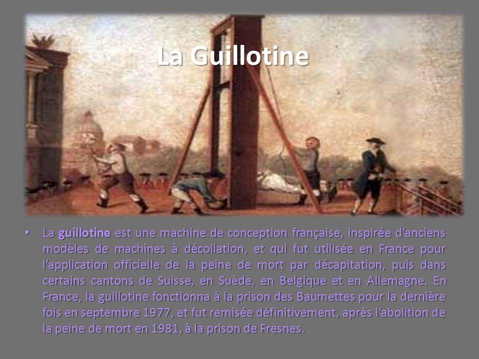 La Guillotine La guillotine est une machine de conception française, inspirée danciens modèles de machines à décollation, et qui fut utilisée en Franc