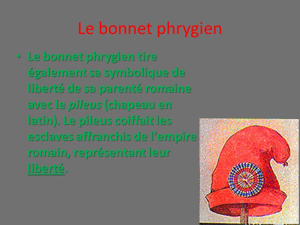 Le bonnet phrygien Le bonnet phrygien tire également sa symbolique de liberté de sa parenté romaine avec le pileus (chapeau en latin). Le pileus coiff