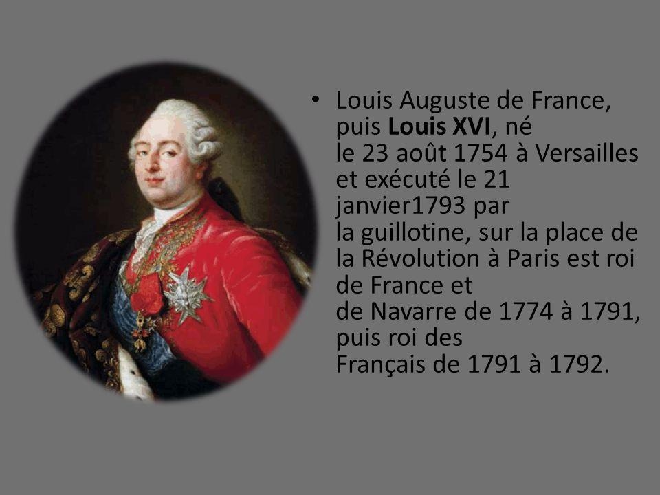 Louis Auguste de France, puis Louis XVI, né le 23 août 1754 à Versailles et exécuté le 21 janvier1793 par la guillotine, sur la place de la Révolution