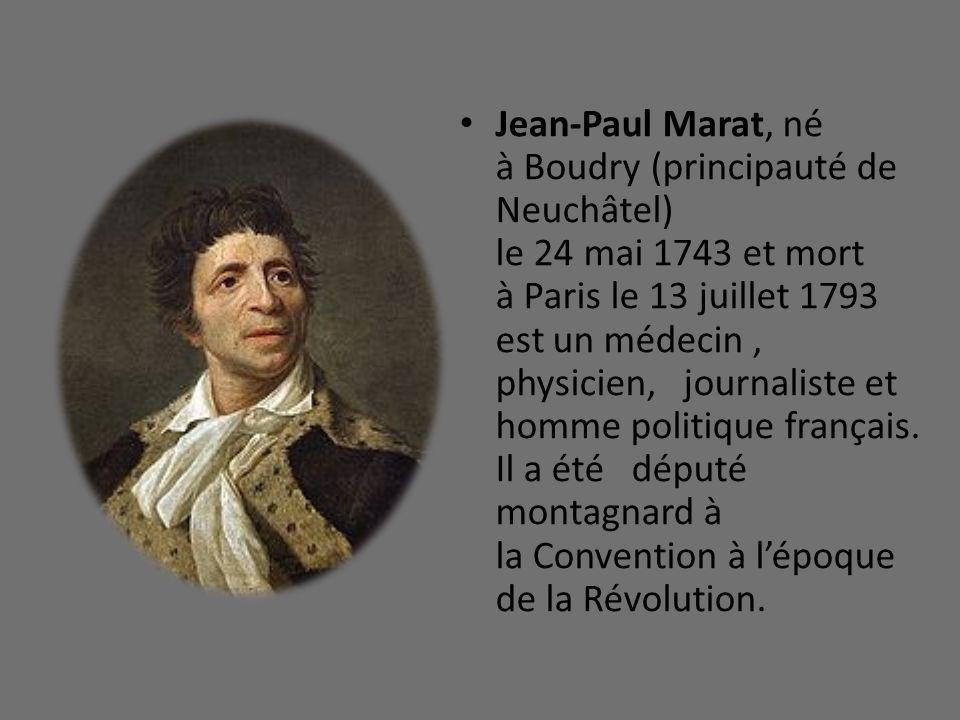 Jean-Paul Marat, né à Boudry (principauté de Neuchâtel) le 24 mai 1743 et mort à Paris le 13 juillet 1793 est un médecin, physicien, journaliste et ho