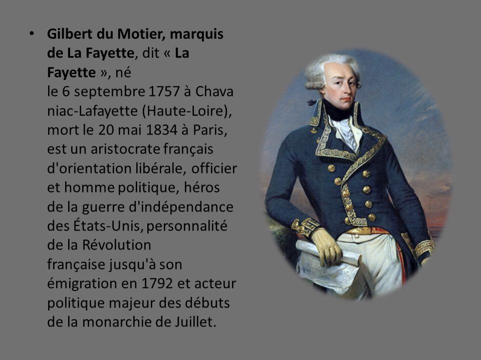 Gilbert du Motier, marquis de La Fayette, dit « La Fayette », né le 6 septembre 1757 à Chava niac-Lafayette (Haute-Loire), mort le 20 mai 1834 à Paris