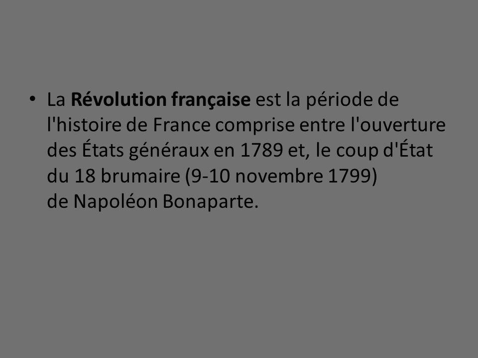 La Révolution française est la période de l'histoire de France comprise entre l'ouverture des États généraux en 1789 et, le coup d'État du 18 brumaire