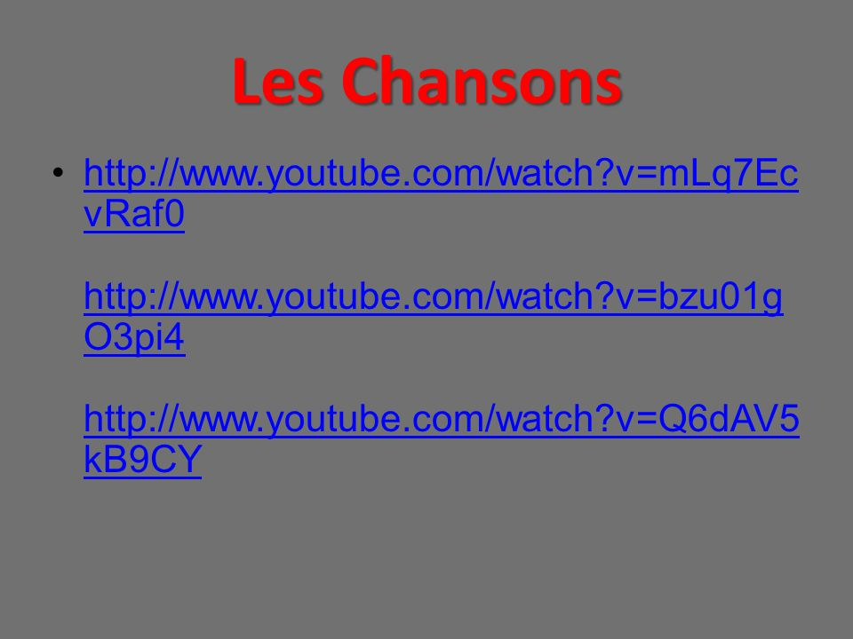 Les Chansons http://www.youtube.com/watch?v=mLq7Ec vRaf0 http://www.youtube.com/watch?v=bzu01g O3pi4 http://www.youtube.com/watch?v=Q6dAV5 kB9CYhttp:/
